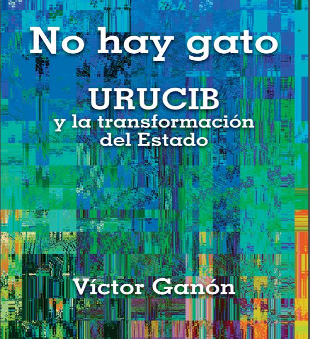 URUCIB y la transformación del Estado – Víctor Ganón